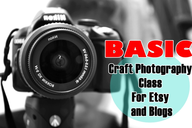 Basic Craft Photography Class For Etsy and Blogs (For Beginners)