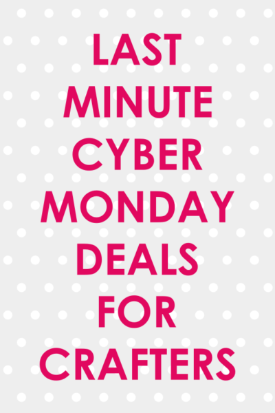 Last Minute Cyber Monday Deals for Crafters